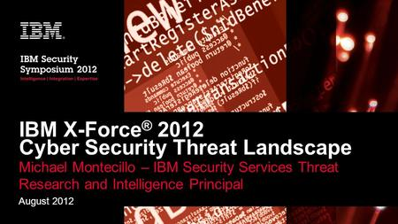 IBM X-Force ® 2012 Cyber Security Threat Landscape Michael Montecillo – IBM Security Services Threat Research and Intelligence Principal August 2012.