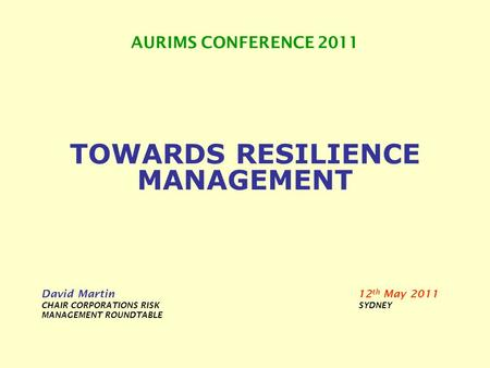 AURIMS CONFERENCE 2011 TOWARDS RESILIENCE MANAGEMENT David Martin 12 th May 2011 CHAIR CORPORATIONS RISK SYDNEY MANAGEMENT ROUNDTABLE.