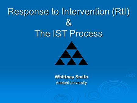 Response to Intervention (RtI) & The IST Process Whittney Smith Adelphi University.