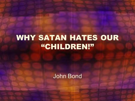 "WHY SATAN HATES OUR ""CHILDREN!"""