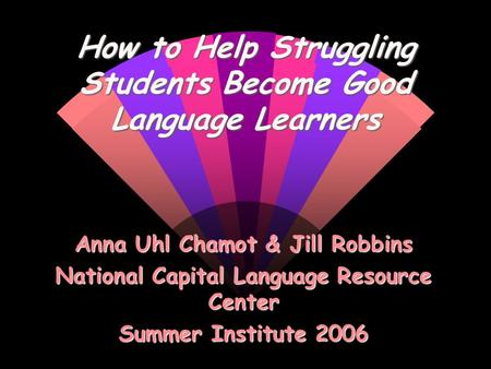 How to Help Struggling Students Become Good Language Learners Anna Uhl Chamot & Jill Robbins National Capital Language Resource Center Summer Institute.
