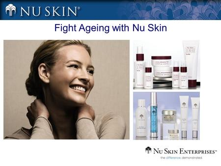 Fight Ageing with Nu Skin. Anti-Ageing Product Training Outline Ageing skin – Signs of how your skin ages How and why does skin age?– Signs of how your.