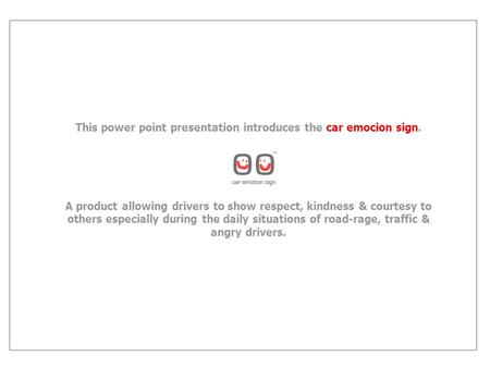 This power point presentation introduces the car emocion sign. A product allowing drivers to show respect, kindness & courtesy to others especially during.