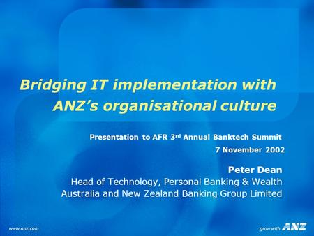 Bridging IT implementation with ANZs organisational culture Peter Dean Head of Technology, Personal Banking & Wealth Australia and New Zealand Banking.