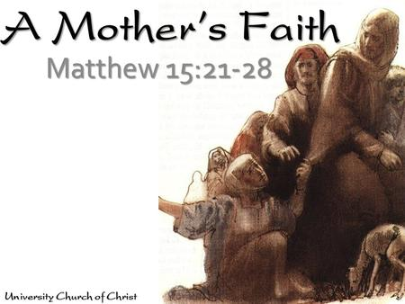 A Mother's Faith Matthew 15:21-28 University Church of Christ.