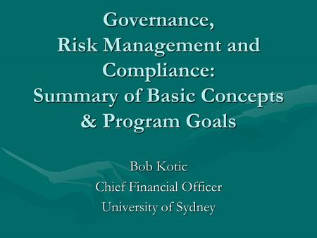 Governance, Risk Management and Compliance: Summary of Basic Concepts & Program Goals Bob Kotic Chief Financial Officer University of Sydney.