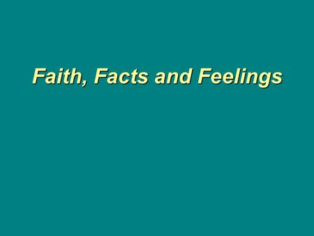 Faith, Facts and Feelings Faith, Facts and Feelings.