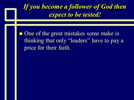 If you become a follower of God then expect to be tested! n One of the great mistakes some make is thinking that only leaders have to pay a price for their.