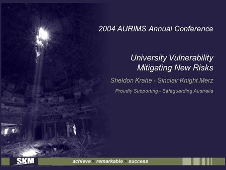 2004 AURIMS Annual Conference University Vulnerability Mitigating New Risks Sheldon Krahe - Sinclair Knight Merz Proudly Supporting - Safeguarding Australia.