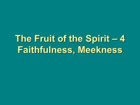 The Fruit of the Spirit – 4 Faithfulness, Meekness.