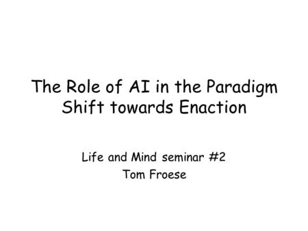 The Role of AI in the Paradigm Shift towards Enaction Life and Mind seminar #2 Tom Froese.