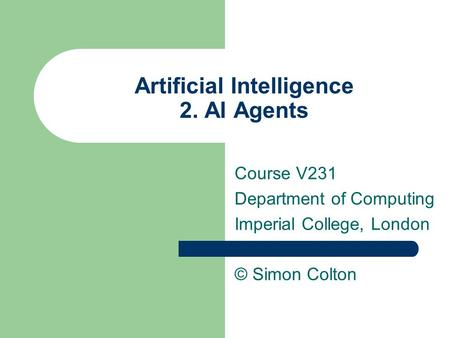 Artificial Intelligence 2. AI Agents Course V231 Department of Computing Imperial College, London © Simon Colton.