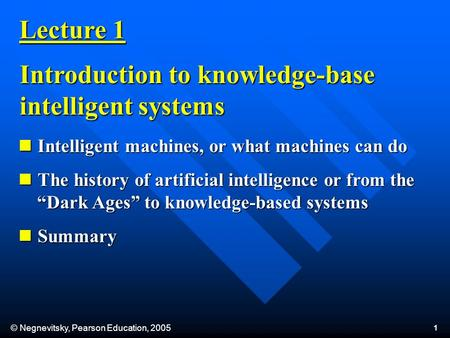 © Negnevitsky, Pearson Education, 2005 1 Lecture 1 Introduction to knowledge-base <strong>intelligent</strong> systems <strong>Intelligent</strong> machines, or what machines can do <strong>Intelligent</strong>.
