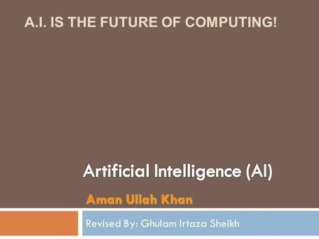 Revised By: Ghulam Irtaza Sheikh Aman Ullah Khan A.I. IS THE FUTURE OF COMPUTING!