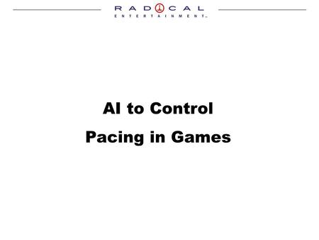 AI to Control Pacing in Games. Borut Pfeifer White Knuckle Games – Realitys Edge, 2001-2003 Radical Entertainment – 2003 Articles in Game Programming.