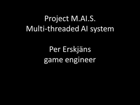Project M.AI.S. Multi-threaded AI system Per Erskjäns game engineer.