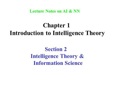 Lecture Notes on AI & NN Chapter 1 Introduction to Intelligence Theory Section 2 Intelligence Theory & Information Science.