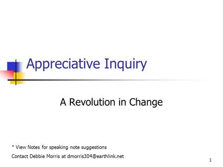 1 Appreciative Inquiry A Revolution in Change * View Notes for speaking note suggestions Contact Debbie Morris at