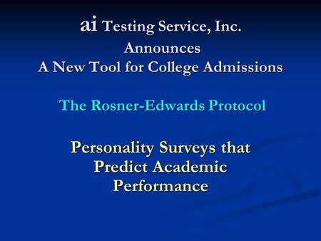 Ai Testing Service, Inc. Announces A New Tool for College Admissions The Rosner-Edwards Protocol Personality Surveys that Predict Academic Performance.