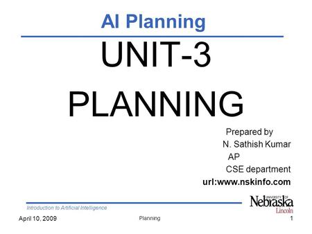 Introduction to Artificial Intelligence April 10, 2009 Planning 1 UNIT-3 PLANNING Prepared by N. Sathish Kumar AP CSE department url:www.nskinfo.com AI.