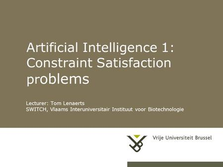 Artificial Intelligence 1: Constraint Satisfaction pr oblems Lecturer: Tom Lenaerts SWITCH, Vlaams Interuniversitair Instituut voor Biotechnologie.