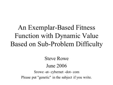 An Exemplar-Based Fitness Function with Dynamic Value Based on Sub-Problem Difficulty Steve Rowe June 2006 Srowe -at- cybernet -dot- com Please put genetic