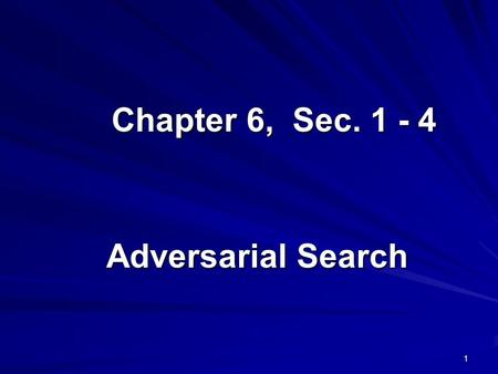 1 Chapter 6, Sec. 1 - 4 Adversarial Search. 2 Outline Optimal decisions α-β pruning Imperfect, real-time decisions.