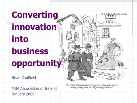 Converting innovation into business opportunity Brian Caulfield MBA Association of Ireland January 2008.