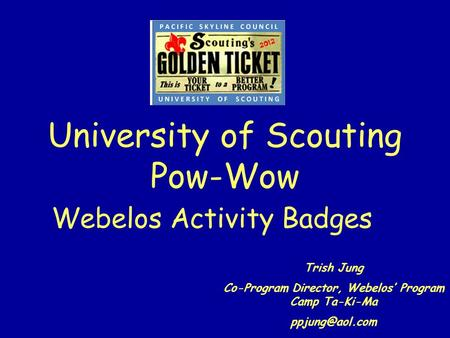 University of Scouting Pow-Wow Webelos Activity Badges Trish Jung Co-Program Director, Webelos Program Camp Ta-Ki-Ma