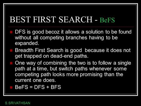 BEST FIRST SEARCH - BeFS DFS is good becoz it allows a solution to be found without all competing branches having to be expanded. Breadth First Search.