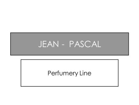 JEAN - PASCAL Perfumery Line. JEAN PASCAL A classic elegant perfume for an, enterprising and modern man This fragrance begins with a delicate blend of.