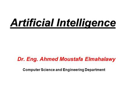 Artificial Intelligence Dr. Eng. Ahmed Moustafa Elmahalawy Computer Science and Engineering Department.