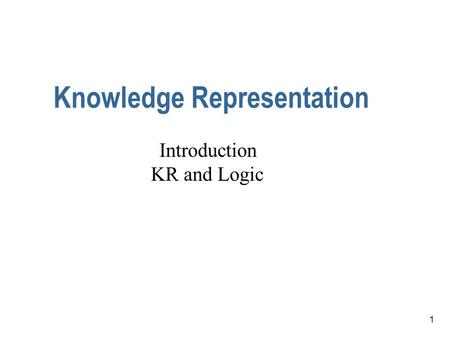 1 Knowledge Representation Introduction KR and Logic.