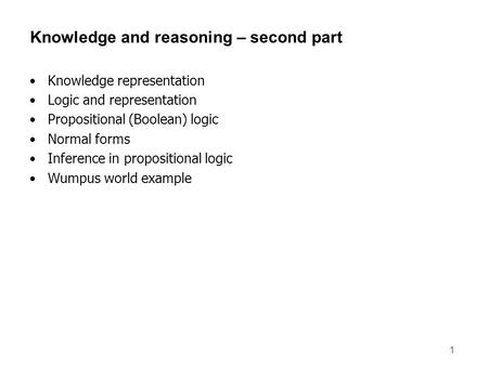 1 Knowledge and reasoning – second part Knowledge representation Logic and representation Propositional (Boolean) logic Normal forms Inference in propositional.