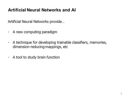 1 Artificial Neural Networks and AI Artificial Neural Networks provide… -A new computing paradigm -A technique for developing trainable classifiers, memories,