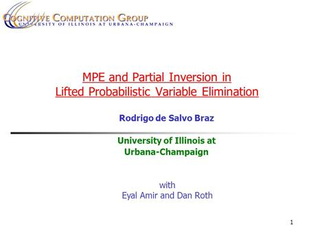 1 MPE and Partial Inversion in Lifted Probabilistic Variable Elimination Rodrigo de Salvo Braz University of Illinois at Urbana-Champaign with Eyal Amir.