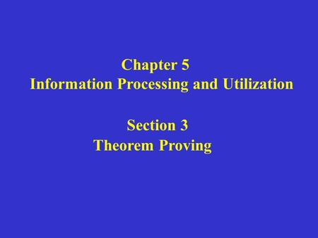 Chapter 5 Information Processing and Utilization Section 3 Theorem Proving.