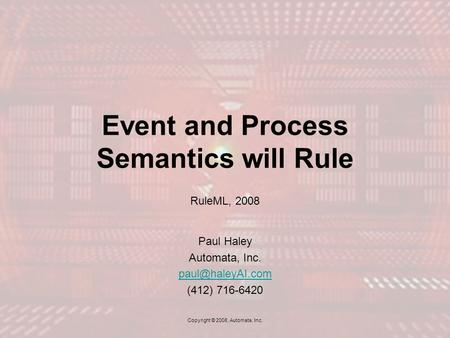 Event and Process Semantics will Rule RuleML, 2008 Paul Haley Automata, Inc. (412) 716-6420 Copyright © 2008, Automata, Inc.