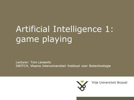 Artificial Intelligence 1: game playing Lecturer: Tom Lenaerts SWITCH, Vlaams Interuniversitair Instituut voor Biotechnologie.