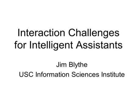 Interaction Challenges for Intelligent Assistants Jim Blythe USC Information Sciences Institute.