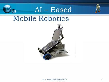 AI – Based Mobile Robotics1. 2 What is a robot ? A machine that operates autonomously or by remote control. A human-like with human capabilities? The.