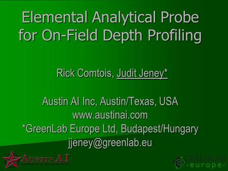 Elemental Analytical Probe for On-Field Depth Profiling Rick Comtois, Judit Jeney* Austin AI Inc, Austin/Texas, USA www.austinai.com *GreenLab Europe Ltd,
