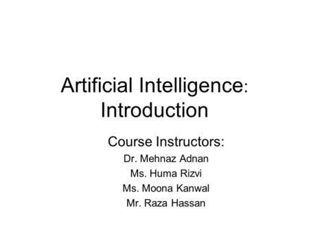 Artificial Intelligence : Introduction Course Instructors: Dr. Mehnaz Adnan Ms. Huma Rizvi Ms. Moona Kanwal Mr. Raza Hassan.