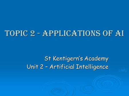 Topic 2 - Applications of AI St Kentigerns Academy Unit 2 – Artificial Intelligence.