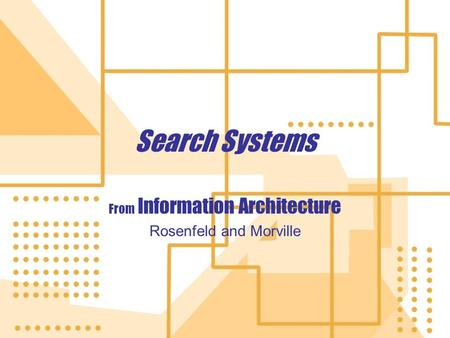 Search Systems From Information Architecture Rosenfeld and Morville From Information Architecture Rosenfeld and Morville.