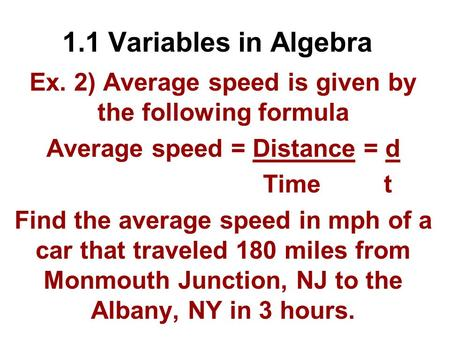 1.1 Variables in Algebra Ex. 2) Average speed is given by the following formula Average speed = Distance = d Time t Find the average speed in mph of a.
