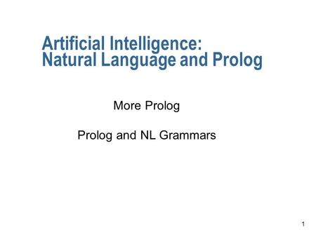1 Artificial Intelligence: Natural Language and Prolog More Prolog Prolog and NL Grammars.