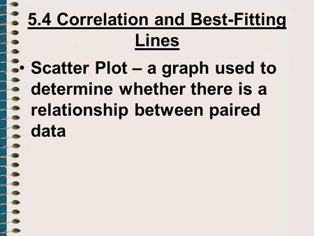 5.4 Correlation and Best-Fitting Lines Scatter Plot – a graph used to determine whether there is a relationship between paired data.