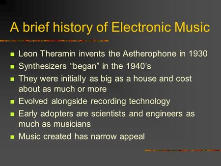 A brief history of Electronic Music Leon Theramin invents the Aetherophone in 1930 Synthesizers began in the 1940s They were initially as big as a house.