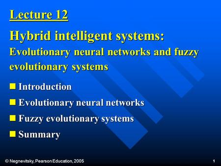 © Negnevitsky, Pearson Education, 2005 1 Lecture 12 Hybrid intelligent systems: Evolutionary neural networks and fuzzy evolutionary systems Introduction.